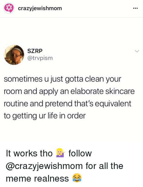 skincare: crazyjewishmom  SZRP  @trvpism  sometimes u just gotta clean your  room and apply an elaborate skincare  routine and pretend that's equivalent  to getting ur life in order It works tho 💁🏼 follow @crazyjewishmom for all the meme realness 😂