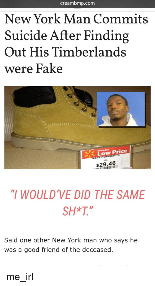 """Creambmp: creambmp.com  New York Man Commits  Suicide After Finding  Out His Timberlands  were Fake  、Low Price  $29,46  """" WOULD'VE DID THE SAME  SH*T.""""  Said one other New York man who says he  was a good friend of the deceased."""