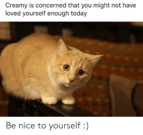 Creamy: Creamy is concerned that you might not have  loved yourself enough today Be nice to yourself :)