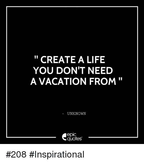 Need A Vacation Quotes: CREATE A LIFE YOU DON'T NEED A VACATION FROM UNKNOWN EpIC