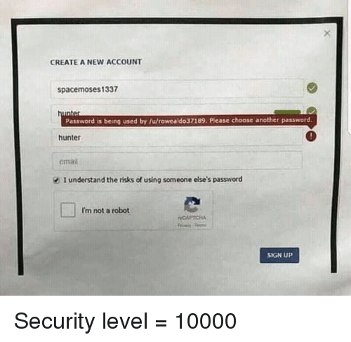 ema: CREATE A NEW ACCOUNT  spacemoses1337  Password is being used by /u/rowealdo37189. Please choose another password.  hunter  ema  I understand the risks of using someone else's password  I'm not a robot  CAPTCHA  SIGN UP Security level = 10000