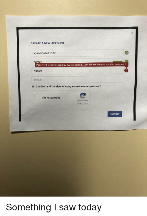 Im Not A Robot: CREATE A NEW ACCOUNT  spacemoses1337  Password is being used by /u/rowealdo37189. Please choose another password  hunter  email  I understand the risks of using someone else's password  I'm not a robot  reCAPTCHA  Privacy-Tenns  SIGN UP Something I saw today