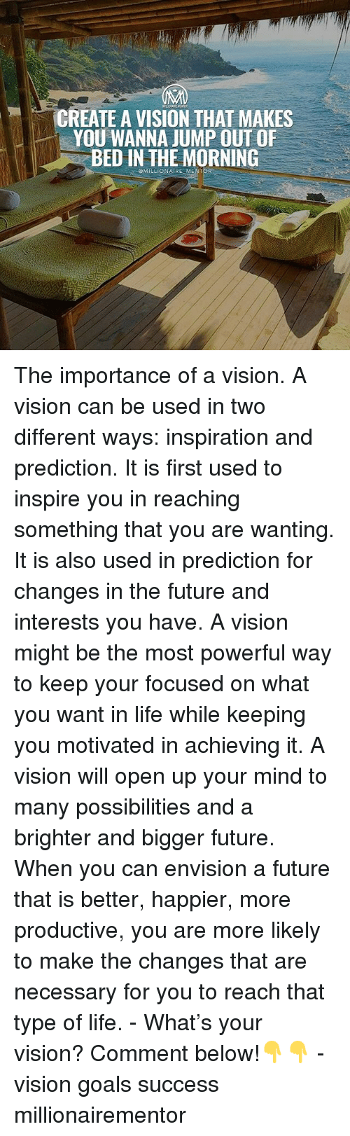 Future, Goals, and Life: CREATE A VISION THAT MAKES  YOU WANNA JUMP OUT OF  BED IN THE MORNING  QMILLIONAIRE MENTOR The importance of a vision. A vision can be used in two different ways: inspiration and prediction. It is first used to inspire you in reaching something that you are wanting. It is also used in prediction for changes in the future and interests you have. A vision might be the most powerful way to keep your focused on what you want in life while keeping you motivated in achieving it. A vision will open up your mind to many possibilities and a brighter and bigger future. When you can envision a future that is better, happier, more productive, you are more likely to make the changes that are necessary for you to reach that type of life. - What's your vision? Comment below!👇👇 - vision goals success millionairementor