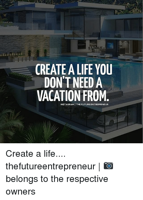Future, Life, and Memes: CREATE ALIFE YOU  DON'T NEED A  VACATION FROM  INSTAGRAMI THE FUTURE ENTREpRENEUR Create a life.... thefutureentrepreneur | 📷 belongs to the respective owners