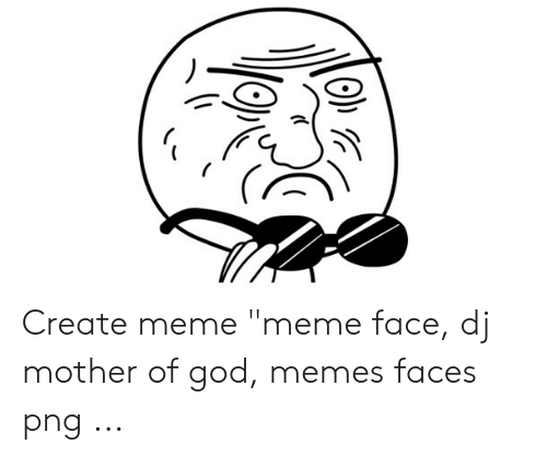 "Mother Of God Meme: Create meme ""meme face, dj mother of god, memes faces png ..."