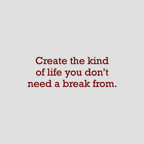 Need A Break: Create the kind  of life you don't  need a break from