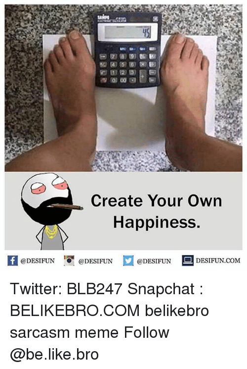 Be Like, Meme, and Memes: Create Your Own  Happiness  @DESIFUN  @DESIFUN  @DESIFUN DESIFUN.COM Twitter: BLB247 Snapchat : BELIKEBRO.COM belikebro sarcasm meme Follow @be.like.bro