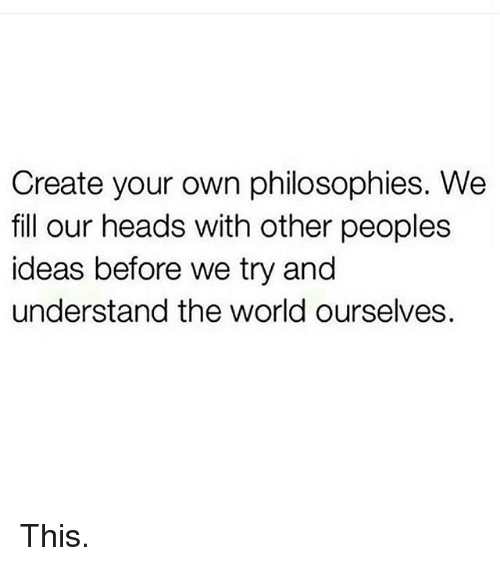 Gym, Head, and Philosophy: Create your own philosophies. We  fill our heads with other peoples  ideas before we try and  understand the world ourselves. This.