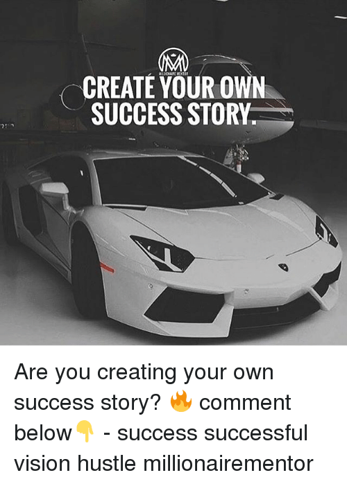 Memes, Vision, and Success: CREATE YOUR OWN  SUCCESS STORY Are you creating your own success story? 🔥 comment below👇 - success successful vision hustle millionairementor