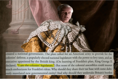 "dubi: created a national government. The plan called for an American army to provide for the  colonies' defense, a popularly elected national legislature with the power to levy taxes, and an  ecutive appointed by the British king. (On learning of Frarıklin's plan, King George II  eclared, ""I am the colonies' legislature."") But none of the colonial assemblies could muster  much enthusiasm for Franklin's ideas. Why should they share their tax base with some dubi-  usly mandated new governmental entity? And why should they undertake Britain's burden"