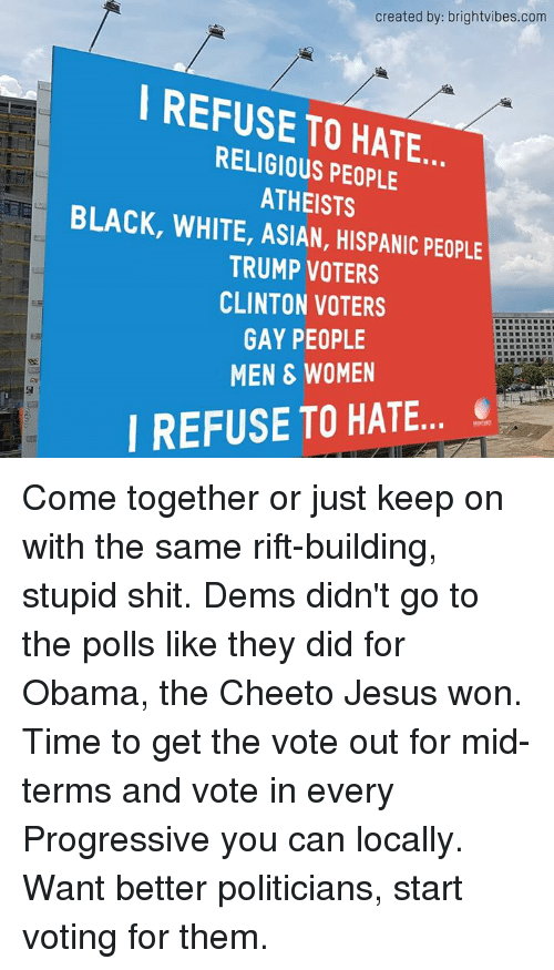 cheeto jesus: created by: brightvibes.com  I REFUSE TO RELIGIOUS HATE  PEOPLE  ATHEISTS  BLACK, WHITE, ASIAN, HISPANIC PEOPLE  TRUMP VOTERS  CLINTON VOTERS  GAY PEOPLE  MEN WOMEN  REFUSE TO HATE Come together or just keep on with the same rift-building, stupid shit. Dems didn't go to the polls like they did for Obama, the Cheeto Jesus won. Time to get the vote out for mid-terms and vote in every Progressive you can locally. Want better politicians, start voting for them.