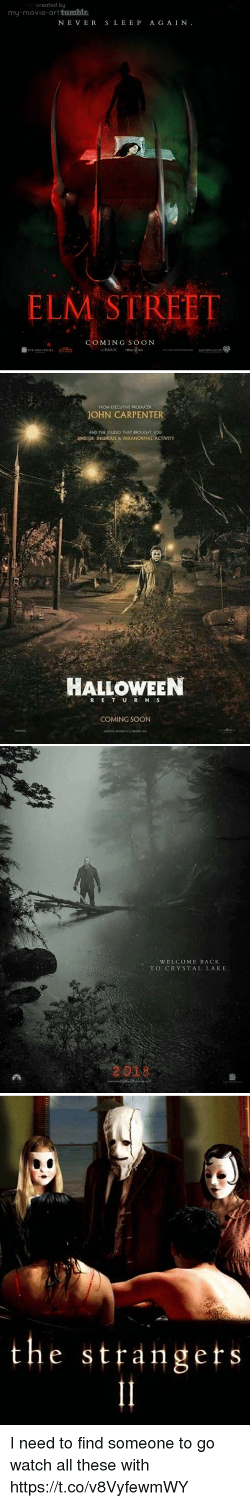 Halloween, Soon..., and Tumblr: created by  my-movie-art tumblr  NE VERSLEEP A G AIN.  ELM STREET  COMING SO oN   ROM EXECUTIVE PRODUCER  JOHN CARPENTER  AND THE STUDIO THAT BROUGHT YOU  SINISTER INSIDIOUS & TARANORMAL ACTIVITY  HALLOWEEN  COMING SOON   WELCOME BACK  TO CRYSTAL LAKE  2029   the strangets  1 I need to find someone to go watch all these with https://t.co/v8VyfewmWY
