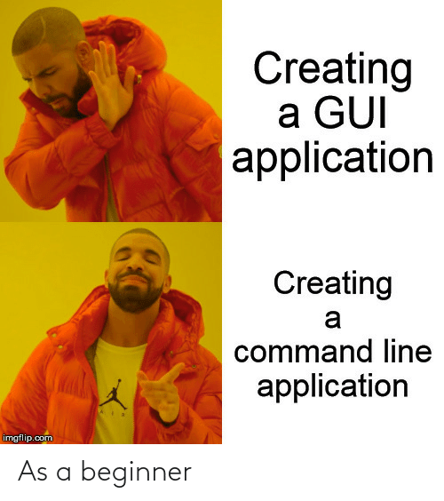 creating: Creating  a GUI  application  Creating  a  command line  application  imgflip.com As a beginner