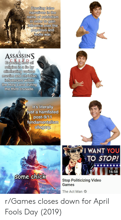 assassins: Creating false  narratives in the  name of patiotism  in order to gain  nfluence over the  populous and  incite war  ASSASSINS  CREE D  religion is a lie by  eliminating various  muslim and christian  nfluencers  within  the Holy Land during  the third crusade  It's literally  just a hamfisted  post-9/11  fundamentalism  allegory.  I WANT YOU  TO STOP!  16:58  Some CnIcK  Stop Politicizing Video  Games  The Act Man r/Games closes down for April Fools Day (2019)