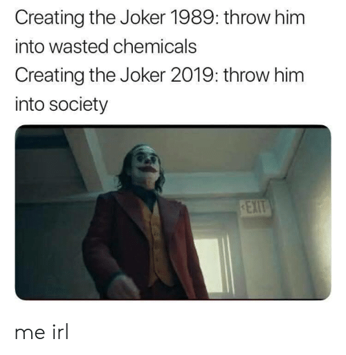 Chemicals: Creating the Joker 1989: throw him  into wasted chemicals  Creating the Joker 2019: throw him  into society me irl