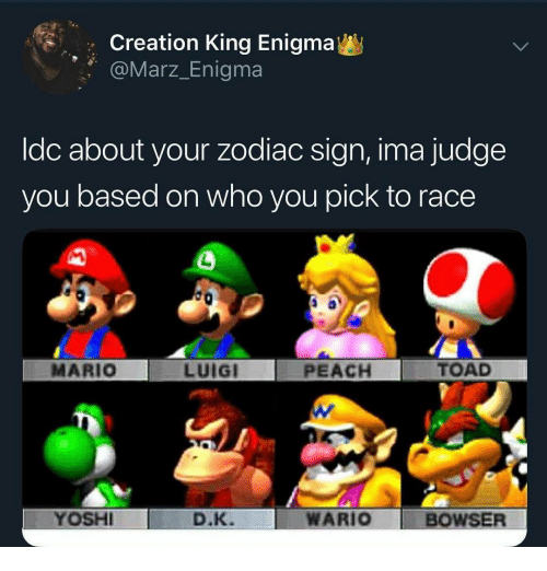 zodiac sign: Creation King Enigma  Marz_Enigma  ldc about your zodiac sign, ima judge  you based on who you pick to race  MARIO  LUIGI  PEACH  TOAD  YOSH  D.K.  WARIO BOWSER