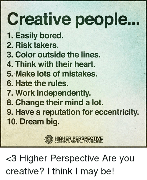 eccentricity: Creative people...  1. Easily bored  2. Risk takers.  3. Color outside the lines.  4. Think with their heart.  5. Make lots of mistakes.  6. Hate the rules.  7. Work independently.  8. Change their mind a lot.  9. Have a reputation for eccentricity  10. Dream big.  HIGHER PERSPECTIVE  CONNECT. REVEAL. TRANSCEND. <3 Higher Perspective  Are you creative? I think I may be!