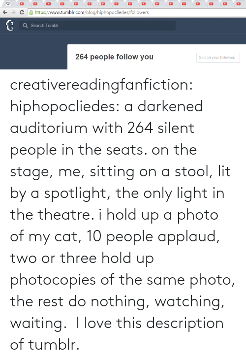 watching: creativereadingfanfiction: hiphopocliedes:  a darkened auditorium with 264 silent people in the seats. on the stage, me, sitting on a stool, lit by a spotlight, the only light in the theatre. i hold up a photo of my cat, 10 people applaud, two or three hold up photocopies of the same photo, the rest do nothing, watching, waiting.   I love this description of tumblr.