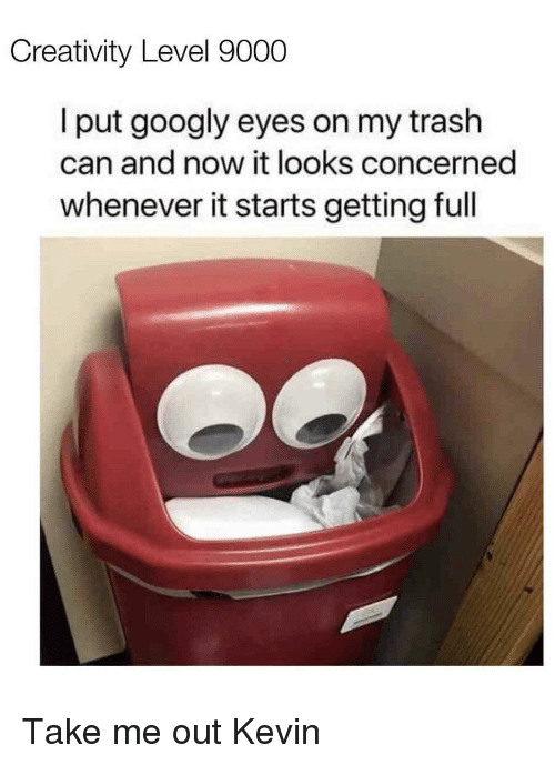 trash can: Creativity Level 9000  l put googly eyes on my trash  can and now it looks concerned  whenever it starts getting full Take me out Kevin