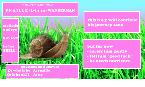 """Who Is He: CREATURE JOURNAL  SNAILLE-Lv1 3.14-WANDERMAN  this b o y will continue  his journey soon  statistic  2 of eye  9 of feet  he has  but for now  caress him gently  SHELL  tell him """"good luck""""  - he needs nutrients  questons and answer  Q: who is he A: snaille  : is he ok?? A: no"""