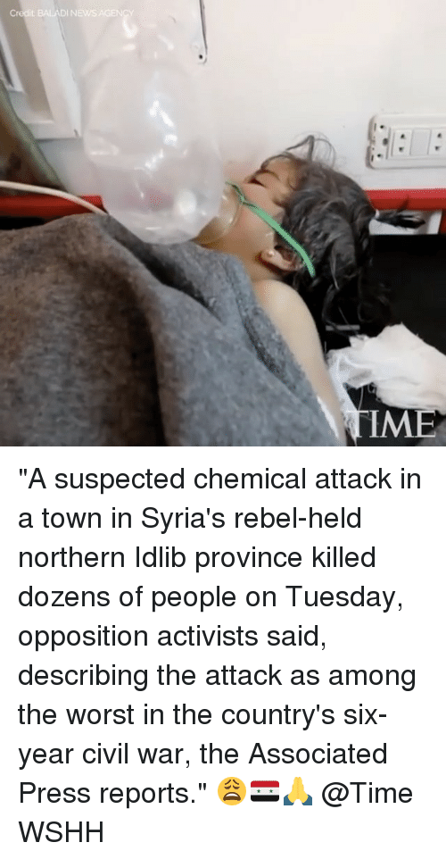 "Memes, The Worst, and Wshh: Credit BALADI NEW  AGEN ""A suspected chemical attack in a town in Syria's rebel-held northern Idlib province killed dozens of people on Tuesday, opposition activists said, describing the attack as among the worst in the country's six-year civil war, the Associated Press reports."" 😩🇸🇾🙏 @Time WSHH"