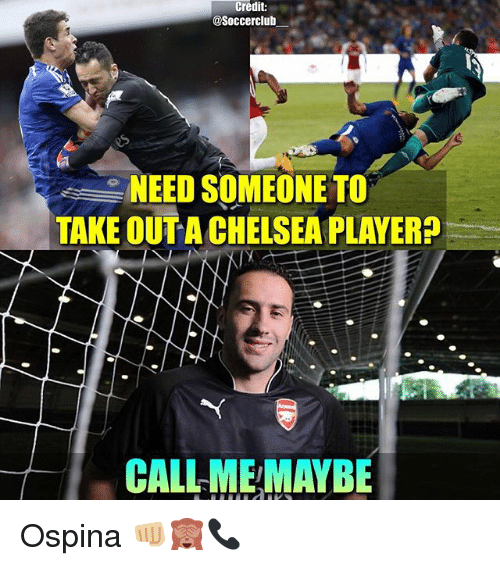 Chelsea, Memes, and 🤖: Credit  Soccerclub  NEED SOMEONE TO  TAKE OUT A CHELSEA PLAYER  CALL-MEMAYBE Ospina 👊🏼🙈📞