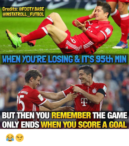 Memes, The Game, and Game: Credits: @FOOTY BASE  @INSTATROLL FUTBOL  WHEN YOURE LOSING& ITS95th MIN  Bace  BUT THEN YOU  REMEMBER  THE GAME  ON ENDS WHEN YOU SCORE A GOAL 😂😏