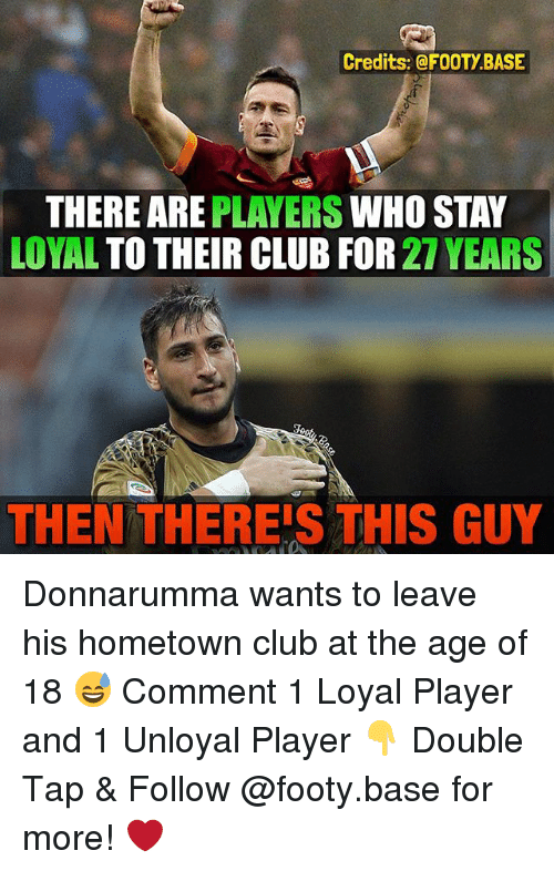 and 1: Credits: @FOOTY BASE  THERE ARE  PLAYERS  WHO STAY  LOYAL  TO THEIR CLUB FOR  27 YEARS  THEN THEREIS THIS GUY Donnarumma wants to leave his hometown club at the age of 18 😅 Comment 1 Loyal Player and 1 Unloyal Player 👇 Double Tap & Follow @footy.base for more! ❤️