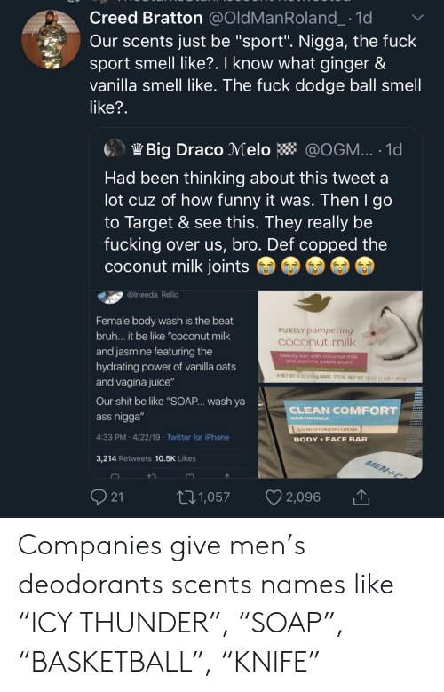 "joints: Creed Bratton @OldManRoland_ 1d  Our scents just be ""sport"". Nigga, the fuck  sport smell like?. I know what ginger &  vanilla smell like. The fuck dodge ball smell  like?.  Big Draco Melo  @OGM... 1d  Had been thinking about this tweet a  lot cuz of how funny it was. Then I go  to Target & see this. They really be  fucking over us, bro. Def copped the  coconut milk joints  @Ineeda Rello  Female body wash is the beat  PURELY pampering  COconut milk  bru... it be like ""coconut milk  and jasmine featuring the  beauty bar with coconut milk  and jasmine petals scent  hydrating power of vanilla oats  muisturizing cream  4-NET WT 4 0Z(113g) BARS-TOTAL NET WT 16 0Z (1 LB)/452g  and vagina juice""  Our shit be like ""SOAP.. wash ya  CLEAN COMFORT  ass nigga""  MILD FORMULA  1/4 MOISTURIZING CREAM  4:33 PM 4/22/19 Twitter for iPhone  BODY+FACE BAR  3,214 Retweets 10.5K Likes  MEN+C  21  t2.1,057  2,096 Companies give men's deodorants scents names like ""ICY THUNDER"", ""SOAP"", ""BASKETBALL"", ""KNIFE"""