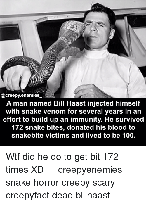 horror: @creepy enemies  A man named Bill Haast injected himself  with snake venom for several years in an  effort to build up an immunity. He survived  172 snake bites, donated his blood to  snakebite victims and lived to be 100. Wtf did he do to get bit 172 times XD - - creepyenemies snake horror creepy scary creepyfact dead billhaast