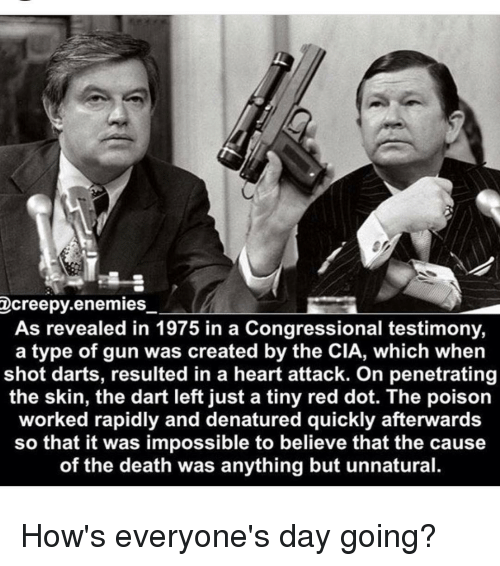 Creepy, Memes, and Impossibility: creepy.enemies  As revealed in 1975 in a Congressional testimony,  a type of gun was created by the CIA, which when  shot darts, resulted in a heart attack. On penetrating  the skin, the dart left just a tiny red dot. The poison  worked rapidly and denatured quickly afterwards  so that it was impossible to believe that the cause  of the death was anything but unnatural. How's everyone's day going?