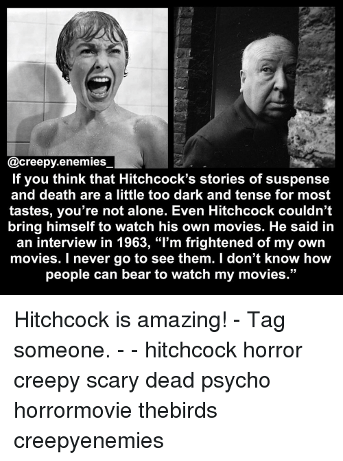 """Being Alone, Creepy, and Memes: @creepy enemies  If you think that Hitchcock's stories of suspense  and death are a little too dark and tense for most  tastes, you're not alone. Even Hitchcock couldn't  bring himself to watch his own movies. He said in  an interview in 1963, """"l'm frightened of my own  movies. I never go to see them. I don't know how  people can bear to watch my movies."""" Hitchcock is amazing! - Tag someone. - - hitchcock horror creepy scary dead psycho horrormovie thebirds creepyenemies"""