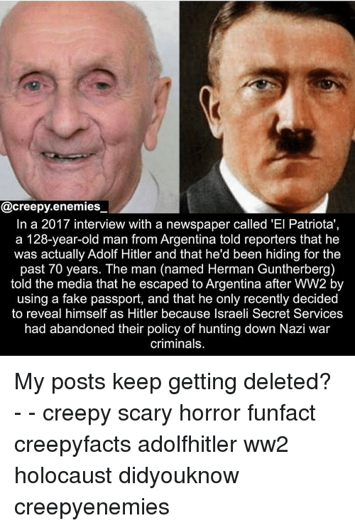 reporters: @creepy.enemies_  In a 2017 interview with a newspaper called 'El Patriota'  a 128-year-old man from Argentina told reporters that he  was actually Adolf Hitler and that he'd been hiding for the  past 70 years. The man (named Herman Guntherberg)  told the media that he escaped to Argentina after WW2 by  using a fake passport, and that he only recently decided  to reveal himself as Hitler because Israeli Secret Services  had abandoned their policy of hunting down Nazi war  criminals. My posts keep getting deleted? - - creepy scary horror funfact creepyfacts adolfhitler ww2 holocaust didyouknow creepyenemies