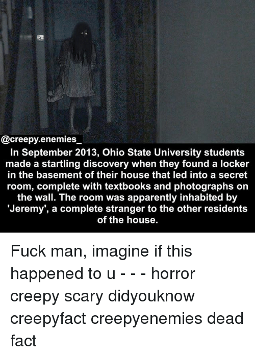 Fuck Man: @creepy.enemies  In September 2013, Ohio State University students  made a startling discovery when they found a locker  in the basement of their house that led into a secret  room, complete with textbooks and photographs on  the wall. The room was apparently inhabited by  Jeremy', a complete stranger to the other residents  of the house. Fuck man, imagine if this happened to u - - - horror creepy scary didyouknow creepyfact creepyenemies dead fact