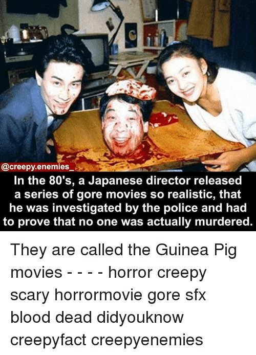 Pigly: @creepy.enemies  In the 80's, a Japanese director released  a series of gore movies so realistic, that  he was investigated by the police and had  to prove that no one was actually murdered. They are called the Guinea Pig movies - - - - horror creepy scary horrormovie gore sfx blood dead didyouknow creepyfact creepyenemies