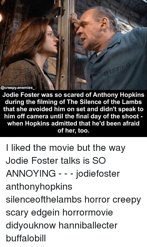 Anthony Hopkins: @creepy.enemies  Jodie Foster was so scared of Anthony Hopkins  during the filming of The Silence of the Lambs  that she avoided him on set and didn't speak to  him off camera until the final day of the shoot  when Hopkins admitted that he'd been afraid  of her, too. I liked the movie but the way Jodie Foster talks is SO ANNOYING - - - jodiefoster anthonyhopkins silenceofthelambs horror creepy scary edgein horrormovie didyouknow hanniballecter buffalobill