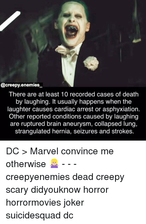 Cardiac: @creepy.enemies  There are at least 10 recorded cases of death  by laughing. It usually happens when the  laughter causes cardiac arrest or asphyxiation.  Other reported conditions caused by laughing  are ruptured brain aneurysm, collapsed lung,  strangulated hernia, seizures and strokes. DC > Marvel convince me otherwise 🤷🏼♀️ - - - creepyenemies dead creepy scary didyouknow horror horrormovies joker suicidesquad dc