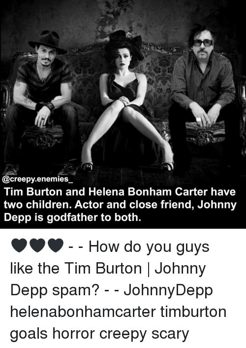 Johnnies: @creepy enemies  Tim Burton and Helena Bonham Carter have  two children. Actor and close friend, Johnny  Depp is godfather to both. 🖤🖤🖤 - - How do you guys like the Tim Burton | Johnny Depp spam? - - JohnnyDepp helenabonhamcarter timburton goals horror creepy scary
