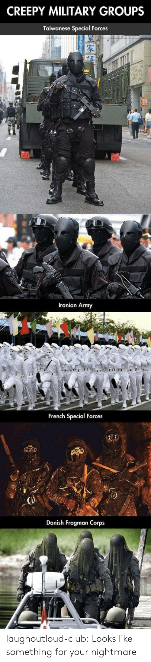 Iranian: CREEPY MILITARY GROUPS  Taiwanese Special Forces  Iranian Army  French Special Forces  Danish Frogman Corps laughoutloud-club:  Looks like something for your nightmare