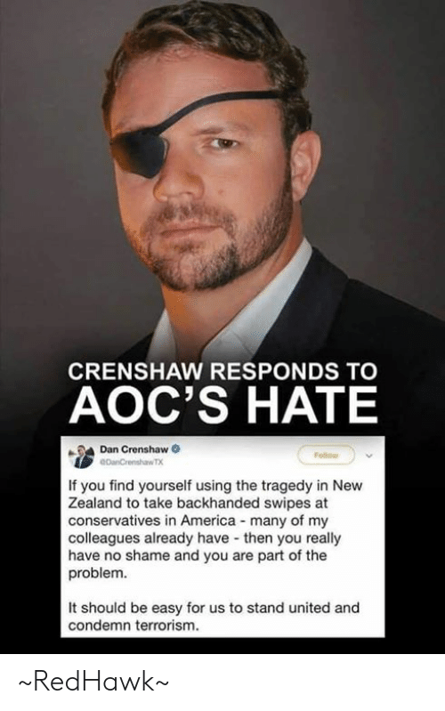 Terrorism: CRENSHAW RESPONDS TO  AOC'S HATE  Dan Crenshaw  If you find yourself using the tragedy in New  Zealand to take backhanded swipes at  conservatives in America many of my  colleagues already have then you really  have no shame and you are part of the  problem.  It should be easy for us to stand united and  condemn terrorism. ~RedHawk~