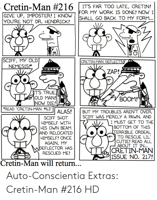 My Work Is Done: Cretin-Man #216  IT'S FAR TOO LATE, CRETIN!  FOR MY WORK IS DONE! NOW I  SHALL GO BACK TO MY FORM...  GIVE UP, IMPOSTER! I KNOW  YOU'RE NOT DR. HENDRICK!  SCIFF, MY OLD  NEMESIS  CRETIN-MAN DEFLECTS!  ZAP!  IT'S TRUE  OLD MAN!  NOW DIE!  READ CRETIN-MAN #63  BOOM!  ALAS!  BUT MY TROUBLES AREN'T OVER  SCIFF WAS MERELY A PAWN. AND  SCIFF SHOT  HIMSELF WITH  HIS OWN BEAM  AND RELOCATED  HIMSELF! ONCE  I MUST GET TO THE  BOTTOM OF THIS  TERRIBLE ORDEAL  TO RESCUE LIL  CUTIE! READ ALL  ABOUT IT IN...  CRETIN-MAN  |ISSUE NO. 217!  AGAIN, MY  DEFLECTOR HAS  RESCUED ME!  Cretin-Man will return... Auto-Conscientia Extras: Cretin-Man #216 HD