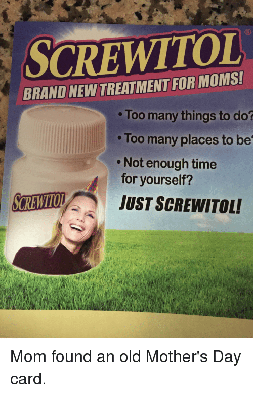 Motheres: CREWITOL  BRANDNEWTREATMENTFOR Too many things to do?  Too many places to be  Not enough time  for yourself?  JUST SCREWITOLI Mom found an old Mother's Day card.