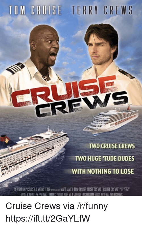 """Yeezy: CREWS  TWO CRUISE CREWS  TWO HUGE TUDE DUDES  WITH NOTHING TO LOSE  BESHMİST PICTURES & WEINSTEINSm跏iAwMATIAMES TOM CRU-SE TERRY CREWS-CRUISE CREWS""""F YEEZY Cruise Crews via /r/funny https://ift.tt/2GaYLfW"""