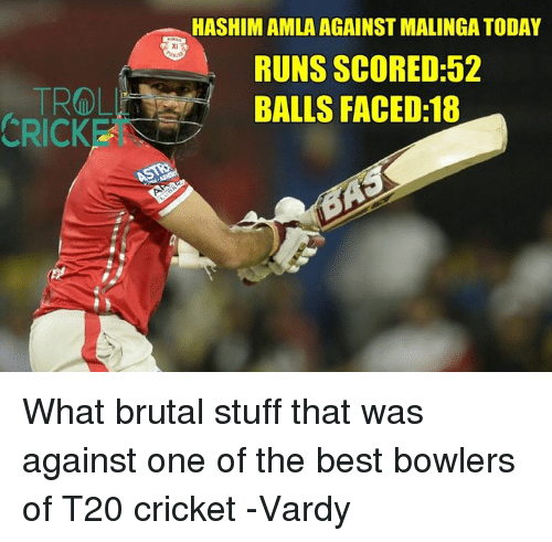 vardy: CRICK  HASHIM AMLA AGAINST MALINGATODAY  RUNS SCORED:52  BALLS FACED:18 What brutal stuff that was against one of the best bowlers of T20 cricket   -Vardy