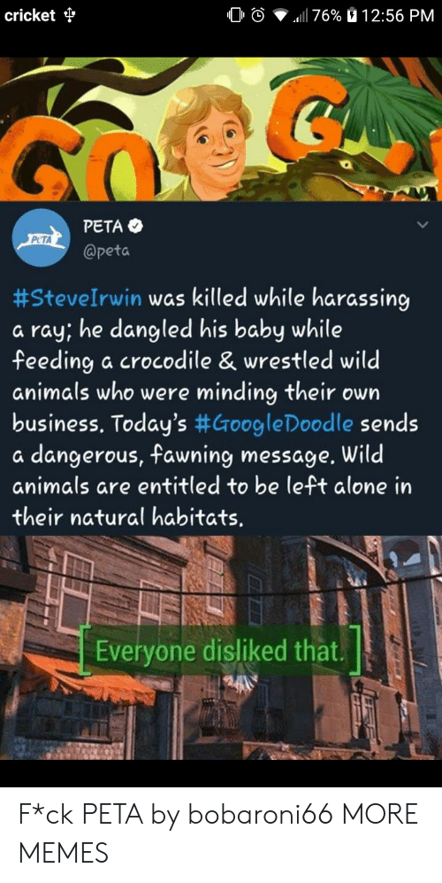 Entitled: cricket  0 O  .11 76%  12:56 PM  PETA  @peta  PCTA  #SteveIrwin was killed while harassing  a ray, he dangled his baby while  feeding a crocodile & wrestled wild  animals who were minding their own  business. Today's #GoogleDoodle sends  a dangerous, fawning message. Wild  animals are entitled to be left alone in  their natural habitats.  Everyone disliked that. F*ck PETA by bobaroni66 MORE MEMES