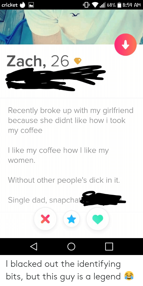Blacked: cricket  8:59 AM  68%  Zach, 26  Recently broke up with my girlfriend  because she didnt like howi took  my coffee  T like my coffee how I like my  women.  Without other people's dick in it.  Single dad, snapchat  X  O  V I blacked out the identifying bits, but this guy is a legend 😂