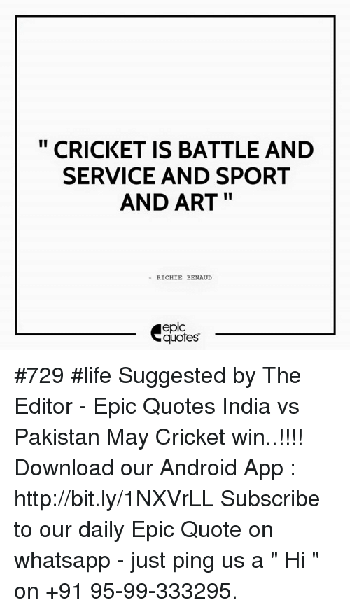 "whatsapp: CRICKET IS BATTLE AND  SERVICE AND SPORT  AND ART  RICHIE BENAUD  quotes #729 #life Suggested by The Editor - Epic Quotes India vs Pakistan May Cricket win..!!!!  Download our Android App : http://bit.ly/1NXVrLL  Subscribe to our daily Epic Quote on whatsapp - just ping us a "" Hi "" on  +91 95-99-333295."