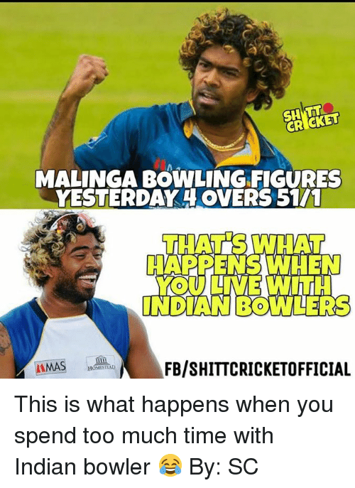 Memes, Too Much, and Bowling: CRICKET  MALINGA BOWLING FIGURES  YESTERDAY OVERS 5111  THATS WHAT  A VD D  INDANBOWLERS  FB/SHITTCRICKETOFFICIAL  AMA  HOMESMA This is what happens when you spend too much time with Indian bowler 😂 By: SC