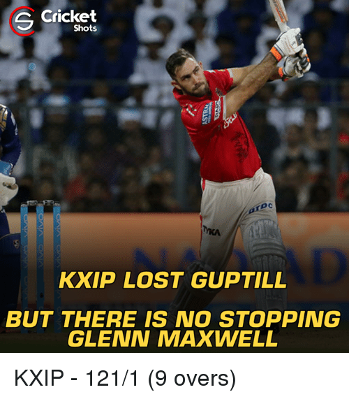 Memes, Lost, and Cricket: Cricket  S Shots  KXIP LOST GUPTILL  BUT THERE IS NO STOPPING  GLENN MAXWELL KXIP - 121/1 (9 overs)