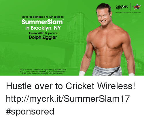 Dolph: cricket  SSOTIER  wireless  Presenting Sponsor of SummerSiam  Enter for a chance to win a trip to  SummerSlam  -in Brooklyn, NY  to see WWE Superstar  Dolph Ziggler  No purch nec. US residents age of maj. & older. Ends  8/6/17. Vold if prohib. See http://www.cricketwireless-  rules.com/SummerSlam17.pdf for Official Rules. Hustle over to Cricket Wireless! http://mycrk.it/SummerSlam17 #sponsored